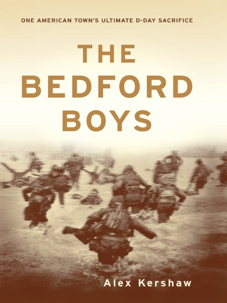 The Bedford Boys  One American Town's Ultimate D-Day Sacrifice by Alex Kershaw