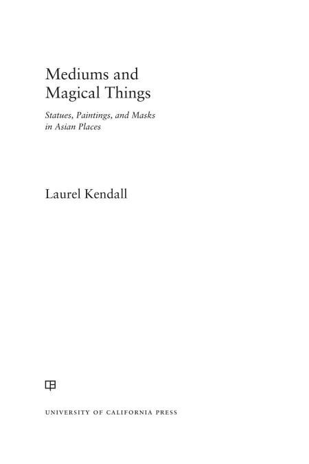 Laurel Kendall Mediums And Magical Things Statues Paintings And Masks In Asian Places University Of California Press 2021
