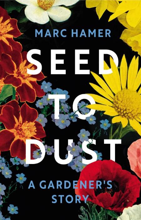 Marc Hamer Seed To Dust A Gardeners Story Random House 2021
