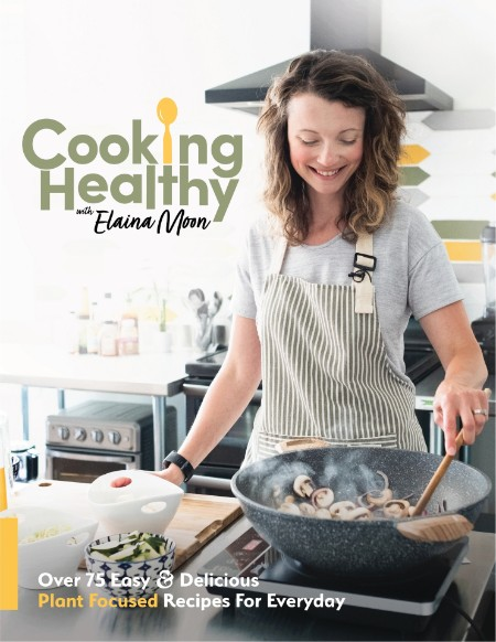 Moon Elaina Cooking Healthy Cookbook Over 75 Easy Delicious Plant Focused Recipes For Everyday 2021