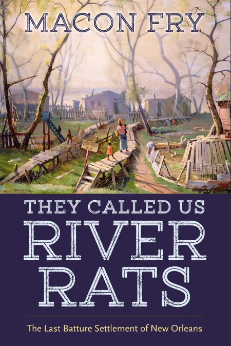 Macon Fry They Called Us River Rats The Last Batture Settlement Of New Orleans University Press Of Mississippi 2021