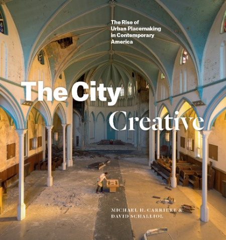Michael H Carriere David Schalliol The City Creative The Rise Of Urban Placemaking In Contemporary America