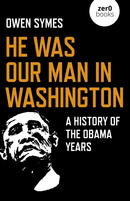 Owen Symes He Was Our Man In Washington A History Of The Obama Years John Hunt Pub...