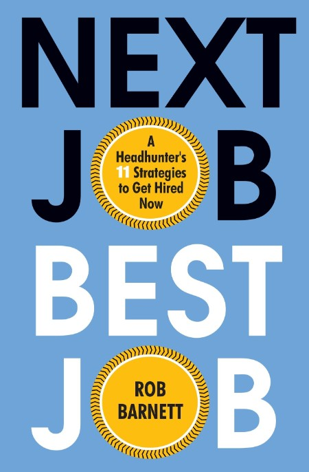 Next Job, Best Job - A Headhunter's 11 Strategies to Get Hired Now