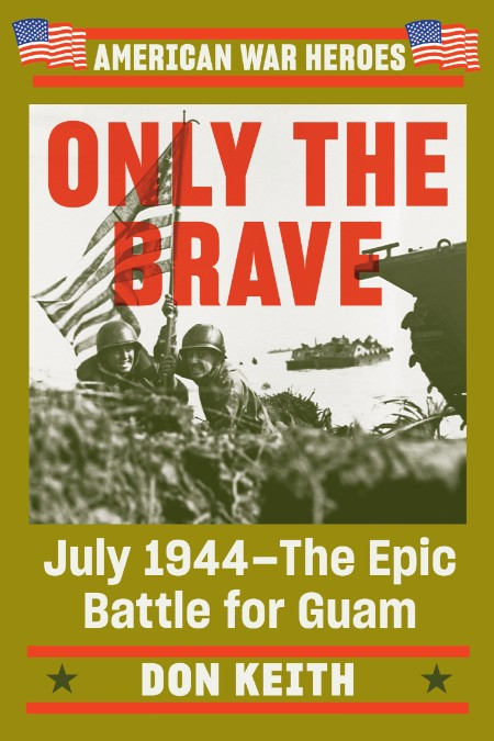 Only the Brave - July 1944 - The Epic Battle for Guam (American War Heroes)
