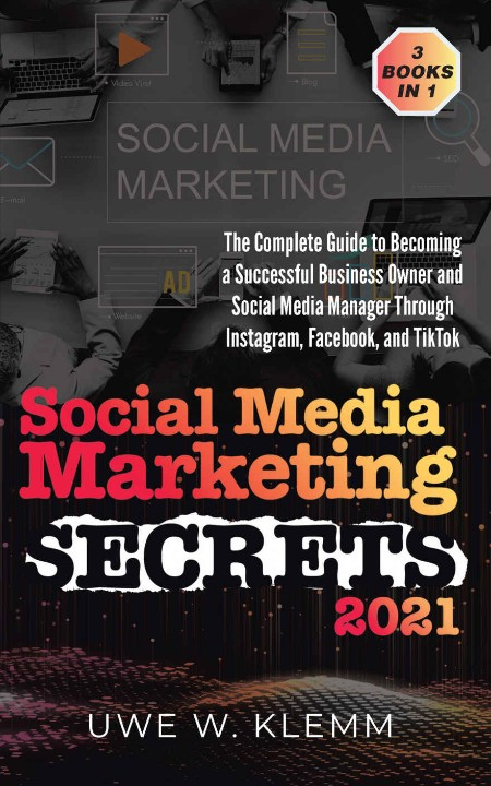 Social Media Marketing SECRETS 2021 - 3 BOOKS IN 1 - The Complete Guide to Becoming a Successful Business Owner