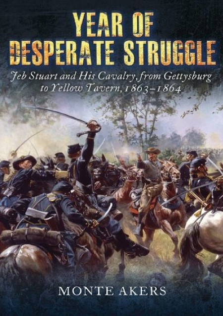 Year Of Desperate Struggle Jeb Stuart And His Cavalry From Gettysburg To Yellow Ta...